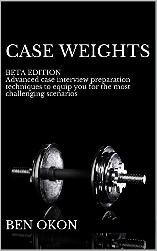 Case Weights: BETA EDITION Advanced case interview preparation techniques to equip you for even the most challenging scenarios