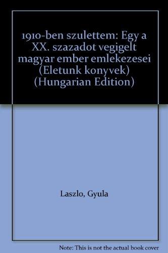 1910-ben születtem: Egy a XX. századot végigélt magyar ember emlékezései (Életünk könyvek) (Hungarian Edition)