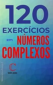 120 exercícios em números complexos (Matemática Básica Livro 6)