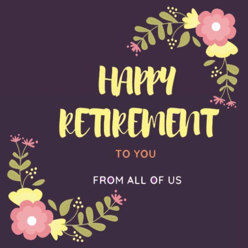 Happy Retirement To You From All Of Us Message Book: Retirement Guest Book , Keepsake Memorabilia for Retirement Party , Gift Log to Sign in and Write Wishes and Comments