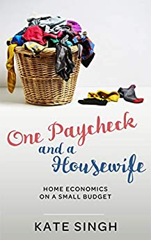 One Paycheck and A Housewife: Home economics on a small budget by [Singh, Kate]