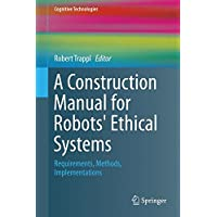 A Construction Manual for Robots' Ethical Systems: Requirements, Methods, Implementations (Cognitive Technologies)
