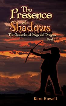 The Presence of Shadows: Book 1 The Chronicles of Kings and Dragons by [Howell, Kara]