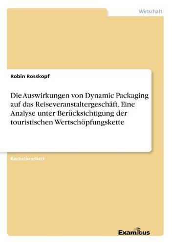 Die Auswirkungen Von Dynamic Packaging Auf Das Reiseveranstaltergeschäft. Eine Analyse Unter Berücksichtigung Der Touristischen Wertschöpfungskette  [Rosskopf, Robin] (Tapa Blanda)