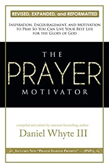 The Prayer Motivator (Volume 1): Inspiration, Encouragement, and Motivation to Pray So You Can Live Your Best Life for the Glory of God by [Whyte III, Daniel]