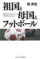 祖国と母国とフットボール ザイニチ・サッカー・アイデンティティ