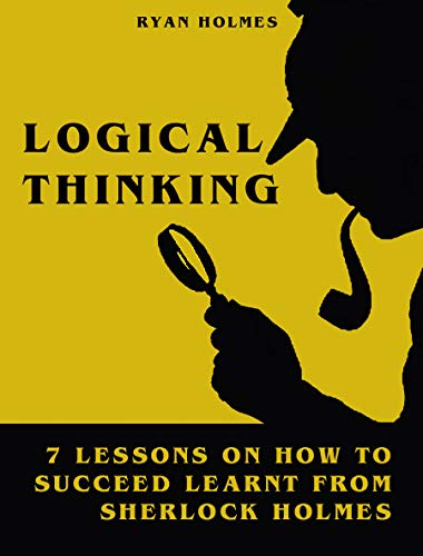 LOGICAL THINKING: 7 LESSONS ON HOW TO SUCCEED LEARNT FROM SHERLOCK HOLMES