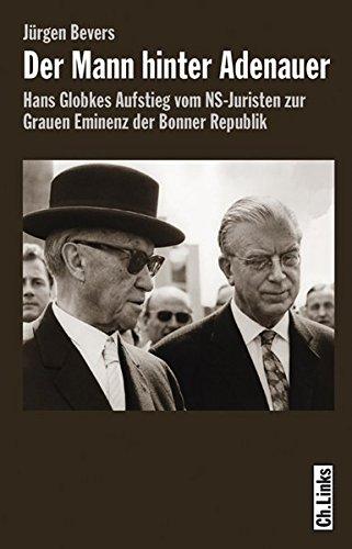 Der Mann hinter Adenauer - Hans Globkes Aufstieg vom NS-Juristen zur Grauen Eminenz der Bonner Republik