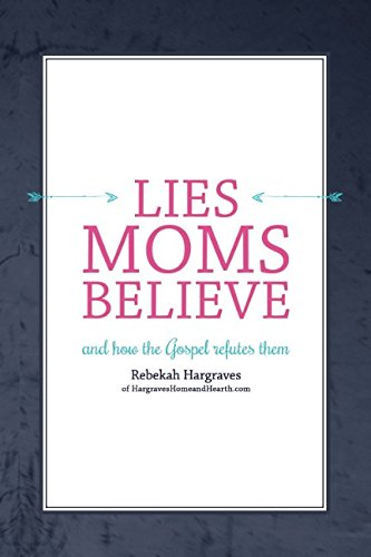Lies Moms Believe: (And How the Gospel Refutes Them)