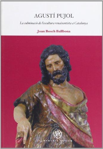 Agustí Pujol: La culminació de lescultura renaixentista a Catalunya (MEMORIA ARTIUM) Joan Bosch Ballbona