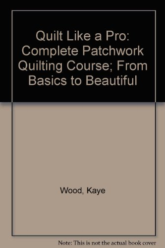 Quilt Like a Pro: Complete Patchwork Quilting Course; From Basics to Beautiful (Kaye Wood)