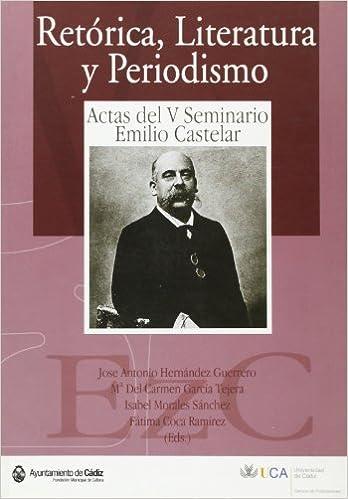 Retorica, Literatura y Periodismo: Actas del V Seminario Emilio Castelar: Cadiz, Noviembre-Diciembre de 2004