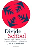 Divide and School : Gender and Class Dynamics in Comprehensive Education, John Abraham Lecturer  Department of Sociology  University of Reading. IYR      1995, 0750703911