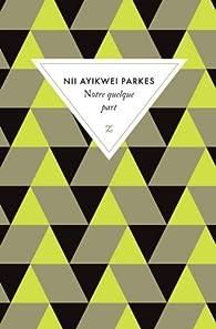 Notre quelque part par Nii Ayikwei Parkes