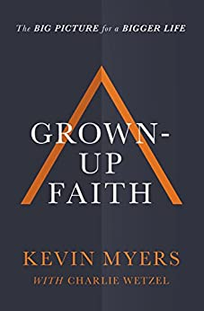 Grown-up Faith: The Big Picture for a Bigger Life by [Myers, Kevin]