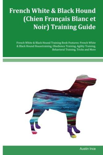 French White & Black Hound (Chien Francais Blanc et Noir) Training Guide French White & Black Hound Training Book Features: French White & Black Hound ... Behavioral Training, Tricks and More PDF