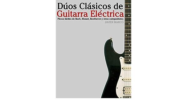 Dúos Clásicos de Guitarra Eléctrica: Piezas fáciles de Bach, Mozart, Beethoven y otros compositores (en Partitura y Tablatura) eBook: Javier Marcó: ...
