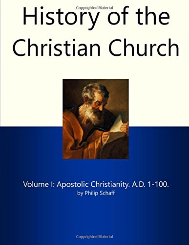 History of the Christian Church I: Apostolic Christianity. A.D. 1-100
