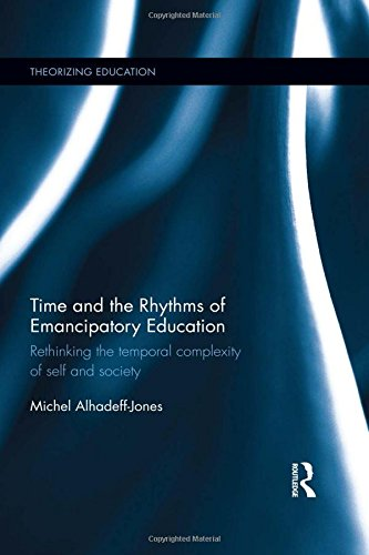 Time and the Rhythms of Emancipatory Education: Rethinking the temporal complexity of self and society (Theorizing Education)