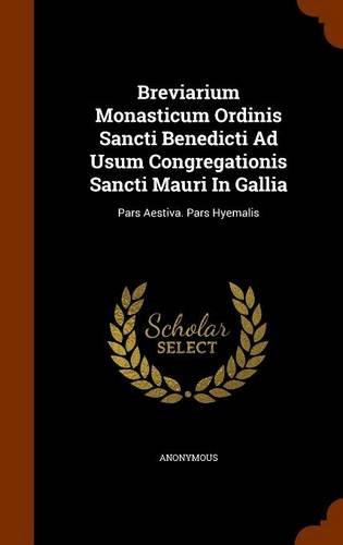 Download Breviarium Monasticum Ordinis Sancti Benedicti Ad Usum Congregationis Sancti Mauri In Gallia: Pars Aestiva. Pars Hyemalis PDF