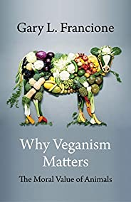 Why Veganism Matters: The Moral Value of Animals (Critical Perspectives on Animals: Theory, Culture, Science,