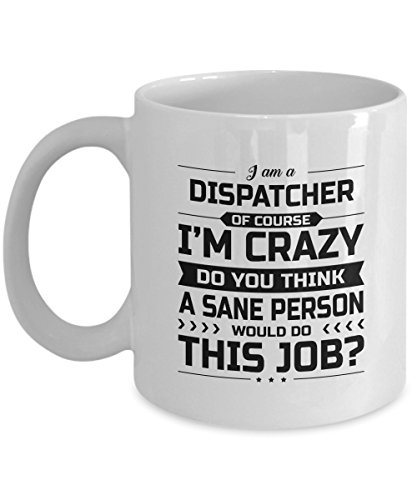 Dispatcher Mug - I'm Crazy Do You Think A Sane Person Would Do This Job - Funny Novelty Ceramic Coffee & Tea Cup Cool Gifts for Men or Women with - Polarized If Are Sunglasses To How Test