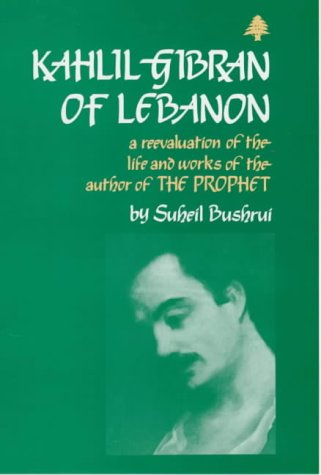 Kahlil Gibran of Lebanon: A Reevaluation of the Life and Works of the author of The Prophet