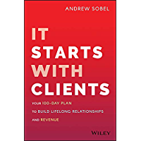 It Starts With Clients: Your 100-Day Plan to Build Lifelong Relationships and Revenue (English Edition)