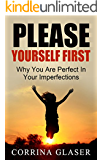 Please Yourself First: Why You Are Perfect In Your Imperfections