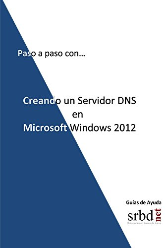 Paso a paso con... Creando un Servidor DNS en Microsoft Windows 2012 (Spanish Edition) PDF
