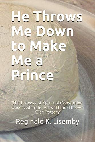 - HE THROWS ME DOWN TO MAKE ME A PRINCE: The Process of Conversion Seen in the Art of Hand-Thrown Clay Pottery