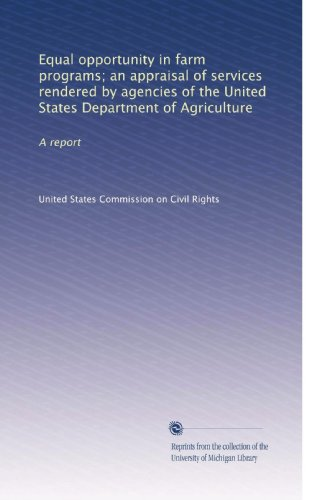 farm programs; an appraisal of services rendered by agencies of the United States Department of Agriculture: A report ()