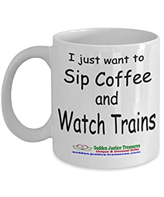 I Just Want To Sip Coffee And Watch Trains White Mug Unique Birthday, Special Or Funny Occasion Gift. Best 11 Oz Ceramic Novelty Cup for Coffee, Tea, Hot Chocolate Or Toddy