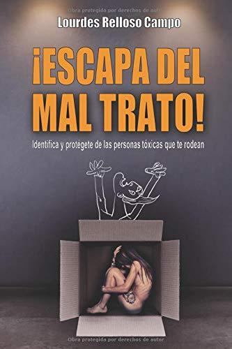¡ESCAPA DEL MAL TRATO!: Identifica y protégete de las personas tóxicas que te rodean por Lourdes Relloso Campo