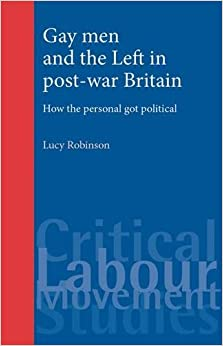 Gay Men and the Left in Post-War Britain: How the Personal Got Political (Critical Labour Movement Studies)