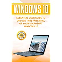 Windows 10: Essential User Guide to Unlock True Potential of your Microsoft Windows 10 (Windows tips and tricks, Windows 10 manual, MCSE Windows 10 guide Book 1)