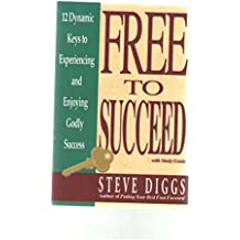 Free to Succeed: 12 Dynamic Keys to Experiencing and Enjoying Godly Success
