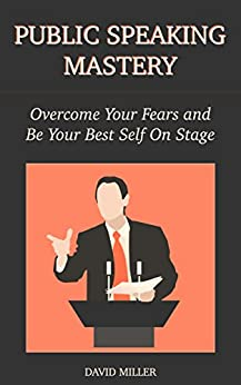Public Speaking Mastery: Overcome Your Fears and Be Your Best Self On Stage by [Miller, David]
