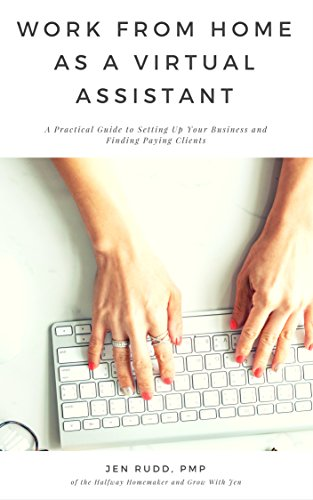 Work From Home as A Virtual Assistant: A Practical Guide to Setting Up Your Business and Finding Paying Clients (Setting Up A Business From Home Ideas)