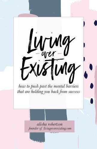 Living Over Existing: How to Push Past the Mental Barriers That Are Holding You Back from Success [Alisha Robertson] (Tapa Blanda)
