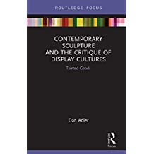 Contemporary Sculpture and the Critique of Display Cultures: Tainted Goods (Routledge Focus on Art History and Visual Studies)