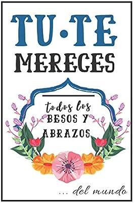 Tú Te Mereces Todos Los Besos Y Abrazos.: Cuaderno De Notas ...