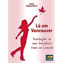 Lá em Vancouver: Revelações de uma brasileira rumo ao Canadá (Portuguese Edition)