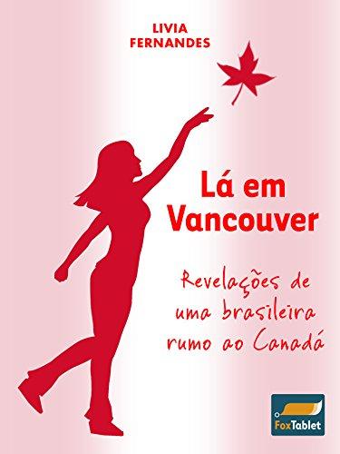 Lá em Vancouver: Revelações de uma brasileira rumo ao Canadá (Portuguese - Canada Vancouver Journal
