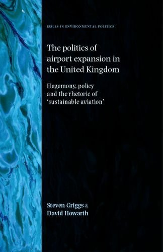 The Politics of Airport Expansion in the United Kingdom: Hegemony, Policy and the Rhetoric of 'Sustainable Aviation' (Issues in Environmental Politics) by Griggs, Steven (2013) - Manchester Airport Stores