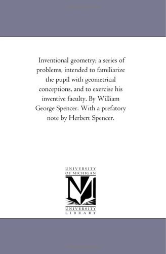Inventional geometry; a series of problems, intended to familiarize the pupil with geometrical conceptions, and to exercise his inventive faculty. By ... With a prefatory note by Herbert Spencer.