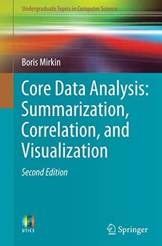 Core Data Analysis: Summarization, Correlation, and Visualization (Undergraduate Topics in Computer Science)