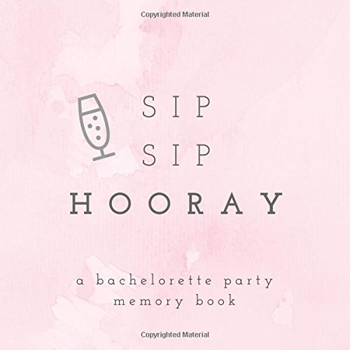 Sip Sip Hooray A Bachelorette Party Memory Book: Bachelorette Party Photo Album, Bachelorette Memory Book, Hen Party Photo Album, Bride Scrapbook, ... (Wedding Memory and Scrapbooks) (Volume 8)