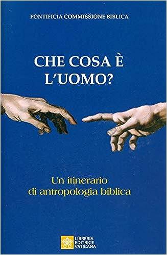 Che cosa è l'uomo? Un itinerario di antropologia biblica ...