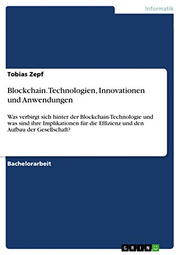 Blockchain. Technologien, Innovationen und Anwendungen: Was verbirgt sich hinter der Blockchain-Technologie und was sind ihre Implikationen für die Effizienz ... Aufbau der Gesellschaft? (German Edition)